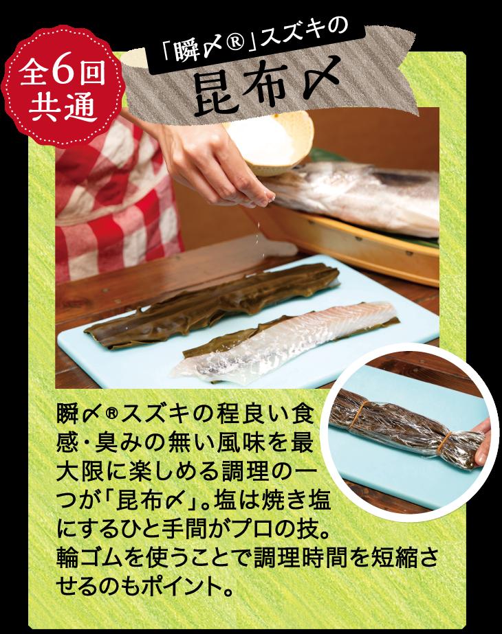 全6回共通 「瞬〆®」スズキの昆布〆 瞬〆®スズキの程良い食感・臭みの無い風味を最大限に楽しめる調理の一つが「昆布〆」。塩は焼き塩にするひと手間がプロの技。輪ゴムを使うことで調理時間を短縮させるのもポイント。